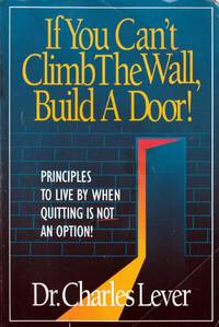 If You Can't Climb The Wall, Build A Door!: Principles to Live By When Quitting is Not an Option!