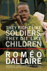 They Fight Like Soldiers, They Die Like Children : The Global Quest to Eradicate the Use of Child...
