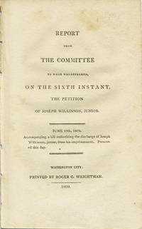 Report from the committee to whom was referred, on the sixth instant, the petition of Joseph Wilkinson, Junior. June 19th, 1809. Accompanying a bill authorising the discharge of Joseph Wilkinson, junior, from his imprisonment. Presented this day