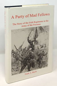 A Party of Mad Fellows: The Story of the Irish Regiments in the Army of the Potomac