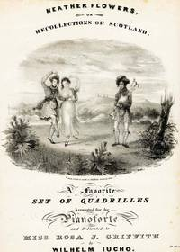 Heather Flowers, or Recollections of Scotland.  A Favorite Set of Quadrilles, Arranged for the Pianoforte and Dedicated to Miss Rosa J. Griffith.