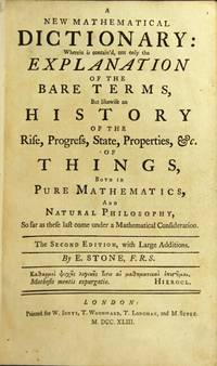 A new mathematical dictionary: wherein is contain'd, not only the explanation of the bare terms, but likewise an history of the rise, progress, state, properties, &c. of things, both in pure mathematics, and natural philosophy
