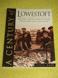 A Century of Lowestoft, Events, People and Places over the last 100 Years.