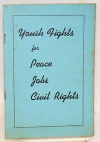 Youth fights for peace, jobs, civil rights. The contents of this pamphlet are based on reports delivered to the National Council of the Young Communist League of the United States which met in New York City on May 5, 6, and 7, 1940