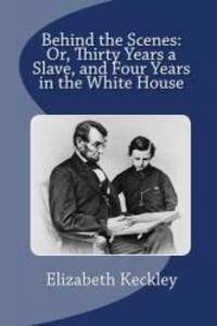 image of Behind the Scenes: Or, Thirty Years a Slave, and Four Years in the White House