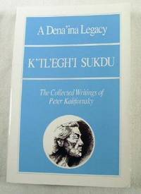 A Dena'Ina Legacy K'Tl'Egh'I Sukdu: The Collected Writings of Peter Kalifornsky