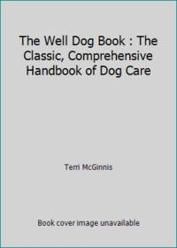 The Well Dog Book : The Classic, Comprehensive Handbook of Dog Care