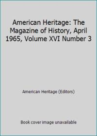 American Heritage: The Magazine of History, April 1965, Volume XVI Number 3