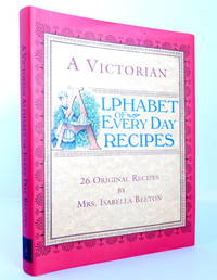 A Victorian Alphabet of Everyday Recipes: 26 Original Recipes from Mrs. Isabella Beeton Taken from Her Book of Cookery and Household Management