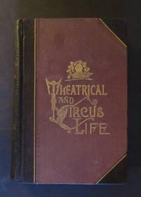 Theatrical and Circus Life; or Secrets of the Stage, Green Room and Sawdust Area Embracing a History of the Theatre from Shakespeare to the Present Day, & Abounding in Anecdotes Concerning the Most Prominent Actors & Actresses before the Public etc.