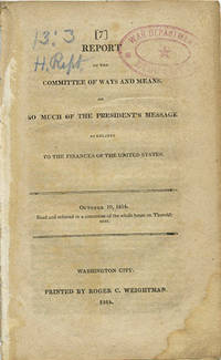 Report of the Committee of Ways and Means, on so much of the President's Message as relates to the Finances of the United States. October 10, 1814. Read and referred to a committee of the whole house on Thursday next