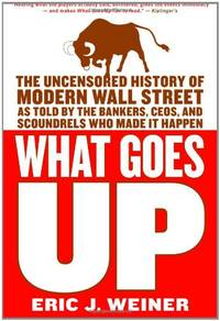 What Goes Up: The Uncensored History of Modern Wall Street as Told by the Bankers  Brokers  CEOs  and Scoundrels Who Made It Happen