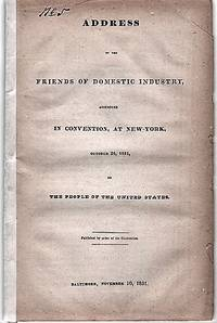 ADDRESS OF THE FRIENDS OF DOMESTIC INDUSTRY, ASSEMBLED IN CONVENTION, AT NEW-YORK, OCTOBER 26, 1831, TO THE PEOPLE OF THE UNITED STATES.  Published by order of the Convention