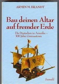 Bau Deinen Altar Auf Fremder Erde: Die Deutschen in Amerika 300 Jahre Germantown