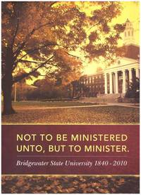 Not To Be Ministered Unto, But To Minister Bridgewater State University 1840-2010  2012 by Thomas...