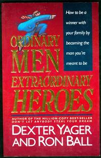 Ordinary Men Extraordinary Heroes: How to Be a Winner with Your Family by Becoming the Man...