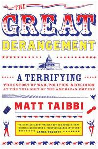 The Great Derangement : A Terrifying True Story of War, Politics, and Religion at the Twilight of...