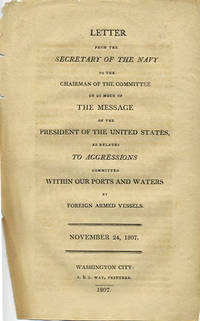 Letter from the Secretary of the Navy, to the Chairman of the Committee on so much of the message of the President of the United States, as relates to aggressions committed within our ports and waters by foreign armed vessels. November 24, 1807