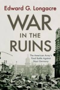 War in the Ruins: The American Army's Final Battle Against Nazi Germany by Edward G. Longacre - 2010-04-09