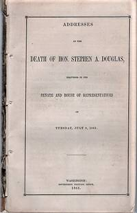 ADDRESSES ON THE DEATH OF HON. STEPHEN A. DOUGLAS, DELIVERED IN THE SENATE AND HOUSE OF REPRESENTATIVES ON TUESDAY, JULY 9, 1861