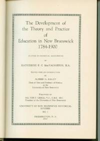 Development of the Theory and Practice of Education in New Brunswick 1784-1900; A Study in Historical Background (University of New Brunswick Historical Studies No. 1)