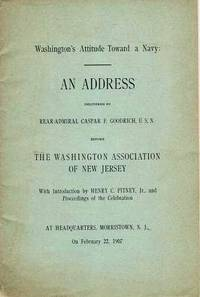 WASHINGTON'S ATTITUDE TOWARD A NAVY:  An Address delivered ... before the Washington Association of New Jersey.  With Introduction by Henry C. Pitney, Jr., and Proceedings of the Celebration.  At Headquarters, Morristown, N.J., on February 22, 1907