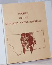 image of Profile of the Montana Native American. Prepared for: Mr. Merle Lucas, Coordianator of Indian Affairs, Office of the Governor, Helena, Montana