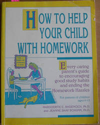 How to Help Your Child With Homework: Every Caring Parent's Guide to Encouraging Good Study Habits and Ending the Homework Hassles (For Parents of Children Ages 6-13)