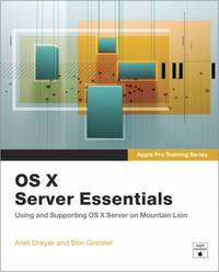 OS X Server Essentials : Using and Supporting OS X Server on Mountain Lion
