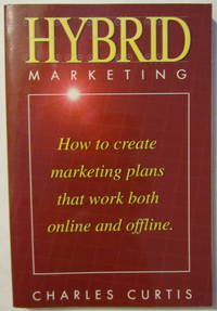 Hybrid Marketing : How to Create Marketing Plans That Work Both Online and Offline by  Charles Curtis - Paperback - Signed - 2003 - from The-Yoders and Biblio.com