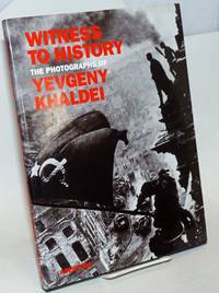 Witness to history, the photographs of Yevgeny Khaldei Biographical essay by Alexander and Alice Nakhimovsky