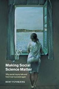 Making Social Science Matter: Why Social Inquiry Fails and How it Can Succeed Again