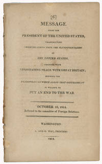 Message from the President of the United States, transmitting communications from the plenipotentiaries of the United States, charged with negotiating peace with Great Britain shewing the conditions on which alone that government is willing to put an end to the war. October 10, 1814. Referred to the Committee of Foreign Relations