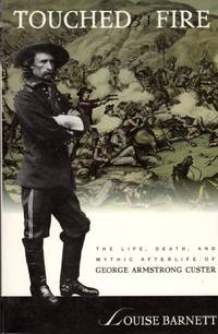 Touched Fire: The Life, Death, and Mythic Afterlife of George Armstrong Custer