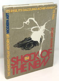 The Shock of the New: The Hundred Year History of Modern Art  Its Rise  Its Dazzling Achievement  Its Fall