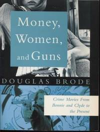 Money, Women and Guns ;  Crime Movies from Bonnie and Clyde to the Present  Crime Movies from Bonnie and Clyde to the Present by  Douglas Brode - Paperback - First Edition; First Printing - 1995 - from E Ridge fine Books and Biblio.co.uk