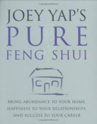 Joey Yap's Pure Feng Shui: Bring Abundance to Your Home, Happiness to Your Relationships, and...