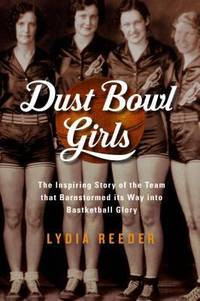 Dust Bowl Girls : The Inspiring Story of the Team That Barnstormed Its Way to Basketball Glory by Lydia Reeder - 2017