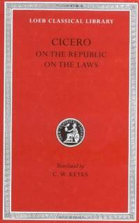 Cicero: De re Publica (On the Republic) , De Legibus (On the Laws) (Loeb Classical Library No. 213)
