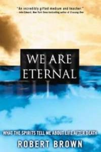 WE ARE ETERNAL What the Spirits Tell Me About Life After Death