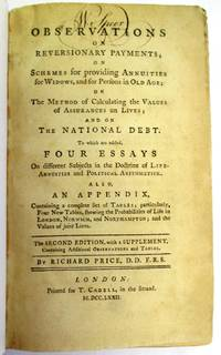 OBSERVATIONS ON REVERSIONARY PAYMENTS; ON SCHEMES FOR PROVIDING ANNUITIES FOR WIDOWS, AND FOR PERSONS IN OLD AGE; ON THE METHOD OF CALCULATING THE VALUES OF ASSURANCE ON LIVES; AND ON THE NATIONAL DEBT. TO WHICH ARE ADDED, FOUR ESSAYS ON DIFFERENT SUBJECTS IN THE DOCTRINE OF LIFE-ANNUITIES AND POLITICAL ARITHMETICK. ALSO, AN APPENDIX, CONTAINING A COMPLETE SET OF TABLES; PARTICULARLY, FOUR NEW TABLES, SHEWING THE PROBABILITIES OF LIFE IN LONDON, NORWICH, AND NORTHAMPTON; AND THE VALUES OF JOINT LIVES. THE SECOND EDITION, WITH A SUPPLEMENT, CONTAINING ADDITIONAL OBSERVATIONS AND TABLES