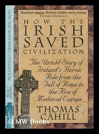 How the Irish saved civilization : the untold story of Ireland's heroic role from the fall of...