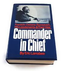 Commander in Chief: Franklin Delano Roosevelt, His Lieutenants, and Their War by  Eric Larrabee - First Edition - 1987-04-01 - from Third Person Books (SKU: B6CIC)