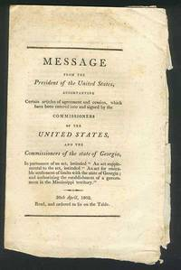 """Message from the President of the United States, accompanying Certain articles of agreement and cession, which have been entered into and signed by the Commissioners of the Unites States, and the Commissioners of the state of Georgia, in pursuance of an act, entitled """"An act supplemental to the act entitled """"An act for amicable settlement of limits with the state of Georgia; and authorizing the establishment of government in the Mississippi territory.""""."""