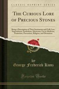 The Curious Lore of Precious Stones: Being a Description of Their Sentiments and Folk Lore, Superstitions, Symbolism, Mysticism, Use in Medicine, ... Religion, and Divination (Classic Reprint) by George Frederick Kunz - Paperback - 2017-06-03 - from Books Express and Biblio.com