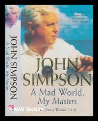 image of A mad world, my masters : tales from a traveller's life / John Simpson