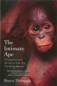 The Intimate Ape : Orangutans and the Secret Life of a Vanishing Species
