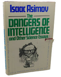 DANGERS OF INTELLIGENCE AND OTHER SCIENCE ESSAYS by Isaac Asimov - First Edition; First Printing - 1986 - from Rare Book Cellar and Biblio.com