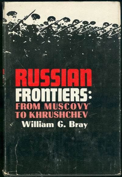 RUSSIAN FRONTIERS From Muscovy to Khrushchev, Bray, William
