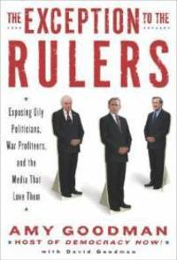 The Exception to the Rulers: Exposing Oily Politicians, War Profiteers, and the Media that Love Them by  Amy Goodman - Signed First Edition - 2004 - from Monroe Street Books (SKU: 450806)